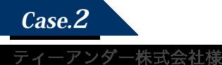 Case2 ティーアンダー株式会社様