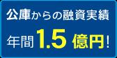 公庫からの融資実績1.5億円!